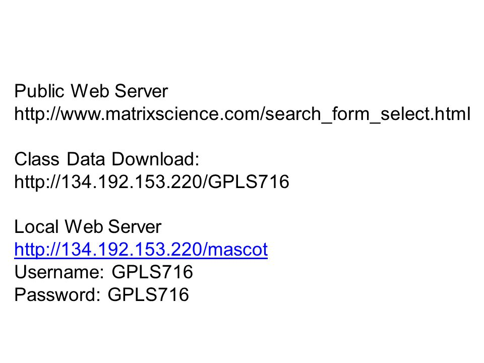Public Web Server http://www.matrixscience.com/search_form_select.html Class Data Download: http://134.192.153.220/GPLS716 Local Web Server http://134.192.153.220/mascot Username: GPLS716 Password: GPLS716 http://134.192.153.220/mascot