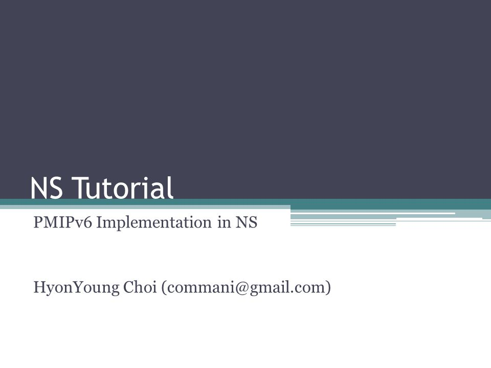 NS Tutorial PMIPv6 Implementation in NS HyonYoung Choi (commani@gmail.com)