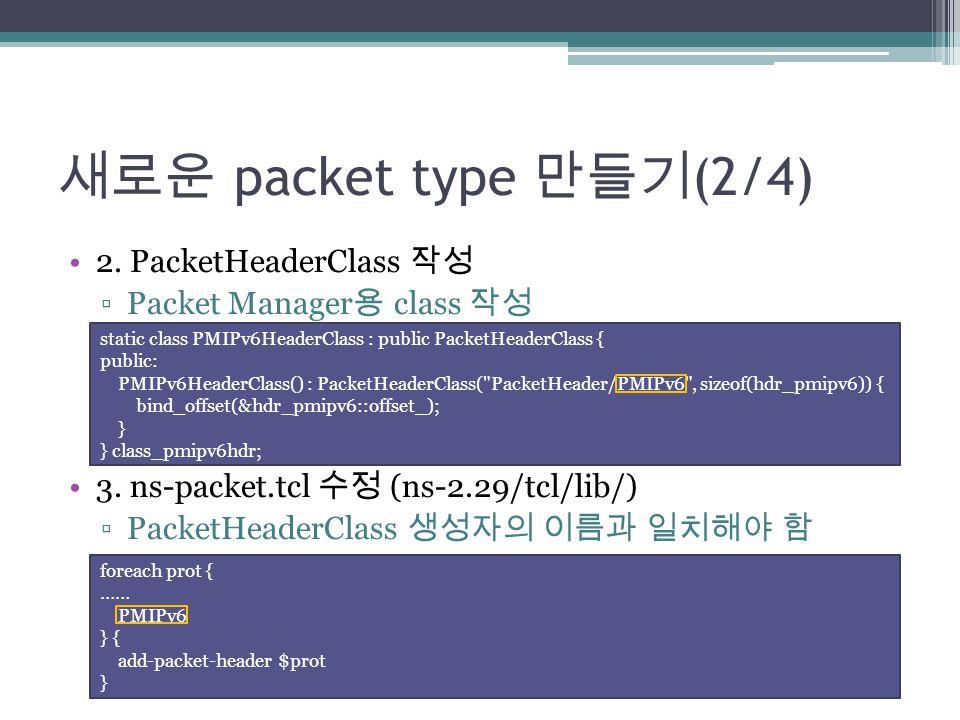 새로운 packet type 만들기 (2/4) 2. PacketHeaderClass 작성 ▫Packet Manager 용 class 작성 3. ns-packet.tcl 수정 (ns-2.29/tcl/lib/) ▫PacketHeaderClass 생성자의 이름과 일치해야 함