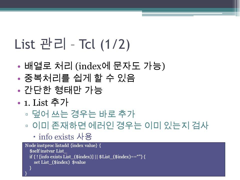 List 관리 – Tcl (1/2) 배열로 처리 (index 에 문자도 가능 ) 중복처리를 쉽게 할 수 있음 간단한 형태만 가능 1. List 추가 ▫ 덮어 쓰는 경우는 바로 추가 ▫ 이미 존재하면 에러인 경우는 이미 있는지 검사  info exists 사용 Node