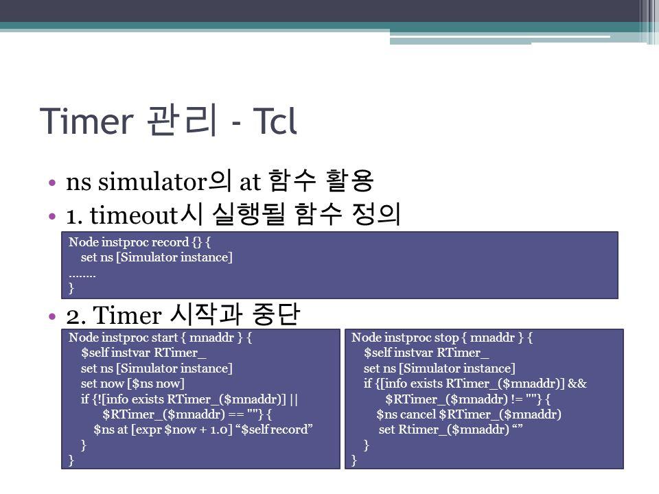 Timer 관리 - Tcl ns simulator 의 at 함수 활용 1. timeout 시 실행될 함수 정의 2. Timer 시작과 중단 Node instproc record {} { set ns [Simulator instance] …….. } Node instpr