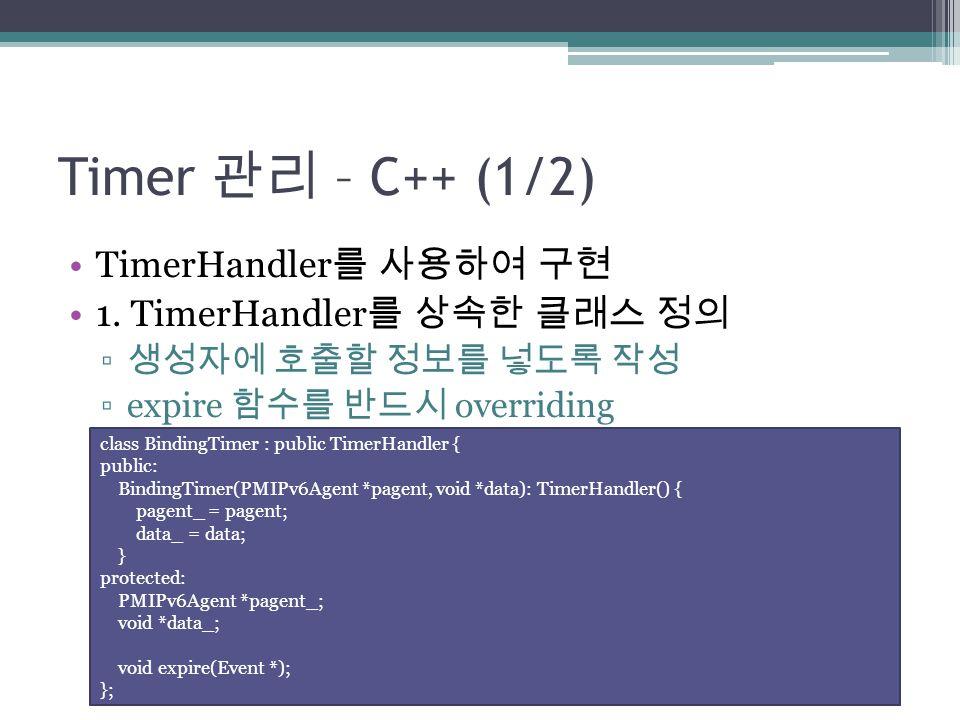 Timer 관리 – C++ (1/2) TimerHandler 를 사용하여 구현 1. TimerHandler 를 상속한 클래스 정의 ▫ 생성자에 호출할 정보를 넣도록 작성 ▫expire 함수를 반드시 overriding class BindingTimer : public