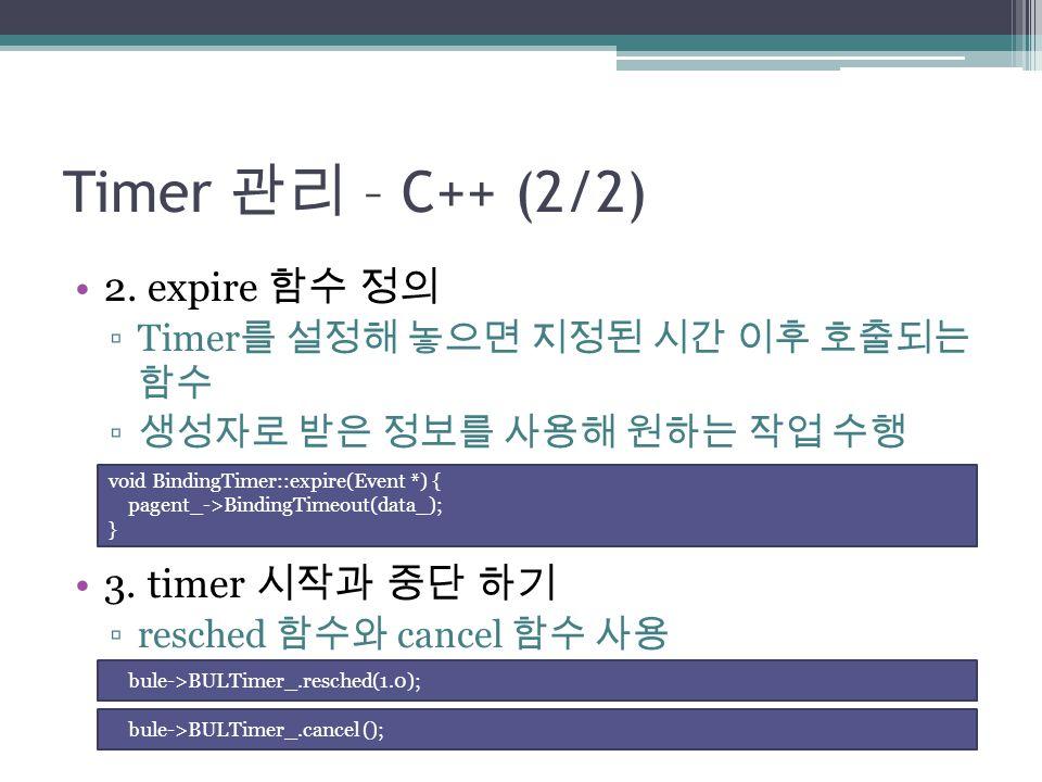 Timer 관리 – C++ (2/2) 2. expire 함수 정의 ▫Timer 를 설정해 놓으면 지정된 시간 이후 호출되는 함수 ▫ 생성자로 받은 정보를 사용해 원하는 작업 수행 3. timer 시작과 중단 하기 ▫resched 함수와 cancel 함수 사용 void