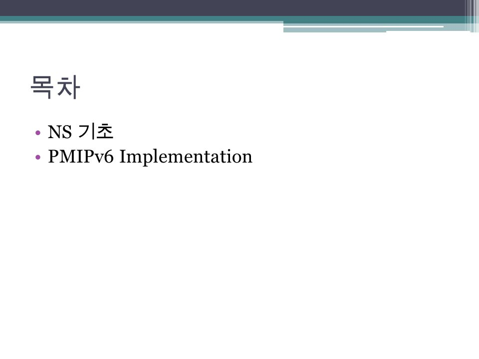 목차 NS 기초 PMIPv6 Implementation