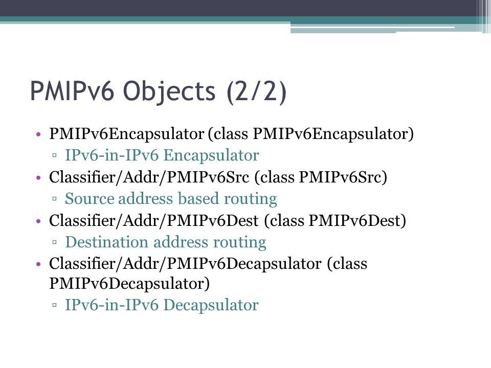 PMIPv6 Objects (2/2) PMIPv6Encapsulator (class PMIPv6Encapsulator) ▫IPv6-in-IPv6 Encapsulator Classifier/Addr/PMIPv6Src (class PMIPv6Src) ▫Source addr