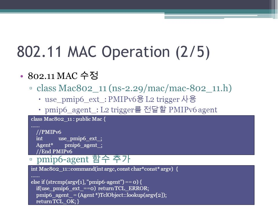 802.11 MAC Operation (2/5) 802.11 MAC 수정 ▫class Mac802_11 (ns-2.29/mac/mac-802_11.h)  use_pmip6_ext_: PMIPv6 용 L2 trigger 사용  pmip6_agent_: L2 trigger 를 전달할 PMIPv6 agent ▫pmip6-agent 함수 추가 class Mac802_11 : public Mac { …… //PMIPv6 int use_pmip6_ext_; Agent* pmip6_agent_; //End PMIPv6 int Mac802_11::command(int argc, const char*const* argv) { …… else if (strcmp(argv[1], pmip6-agent ) == 0) { if(use_pmip6_ext_==0) return TCL_ERROR; pmip6_agent_ = (Agent *)TclObject::lookup(argv[2]); return TCL_OK; }