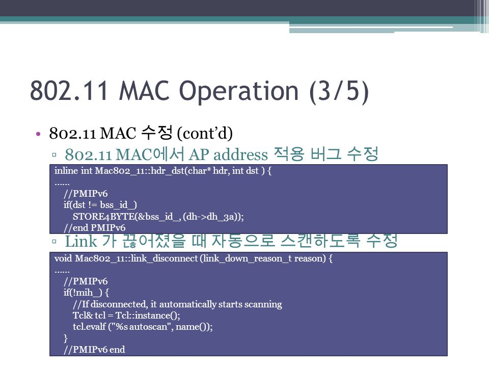 802.11 MAC Operation (3/5) 802.11 MAC 수정 (cont'd) ▫802.11 MAC 에서 AP address 적용 버그 수정 ▫Link 가 끊어졌을 때 자동으로 스캔하도록 수정 inline int Mac802_11::hdr_dst(char* hdr, int dst ) { …… //PMIPv6 if(dst != bss_id_) STORE4BYTE(&bss_id_, (dh->dh_3a)); //end PMIPv6 void Mac802_11::link_disconnect (link_down_reason_t reason) { …… //PMIPv6 if(!mih_) { //If disconnected, it automatically starts scanning Tcl& tcl = Tcl::instance(); tcl.evalf ( %s autoscan , name()); } //PMIPv6 end