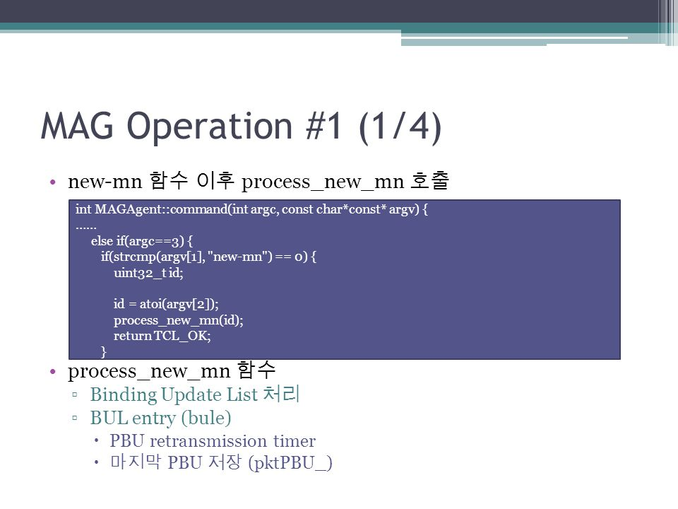 MAG Operation #1 (1/4) new-mn 함수 이후 process_new_mn 호출 process_new_mn 함수 ▫Binding Update List 처리 ▫BUL entry (bule)  PBU retransmission timer  마지막 PBU 저장 (pktPBU_) int MAGAgent::command(int argc, const char*const* argv) { …… else if(argc==3) { if(strcmp(argv[1], new-mn ) == 0) { uint32_t id; id = atoi(argv[2]); process_new_mn(id); return TCL_OK; }