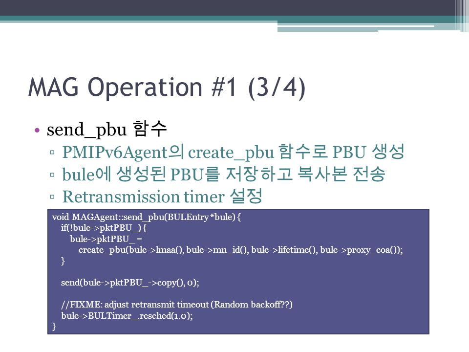 MAG Operation #1 (3/4) send_pbu 함수 ▫PMIPv6Agent 의 create_pbu 함수로 PBU 생성 ▫bule 에 생성된 PBU 를 저장하고 복사본 전송 ▫Retransmission timer 설정 void MAGAgent::send_pbu(BULEntry *bule) { if(!bule->pktPBU_) { bule->pktPBU_ = create_pbu(bule->lmaa(), bule->mn_id(), bule->lifetime(), bule->proxy_coa()); } send(bule->pktPBU_->copy(), 0); //FIXME: adjust retransmit timeout (Random backoff??) bule->BULTimer_.resched(1.0); }