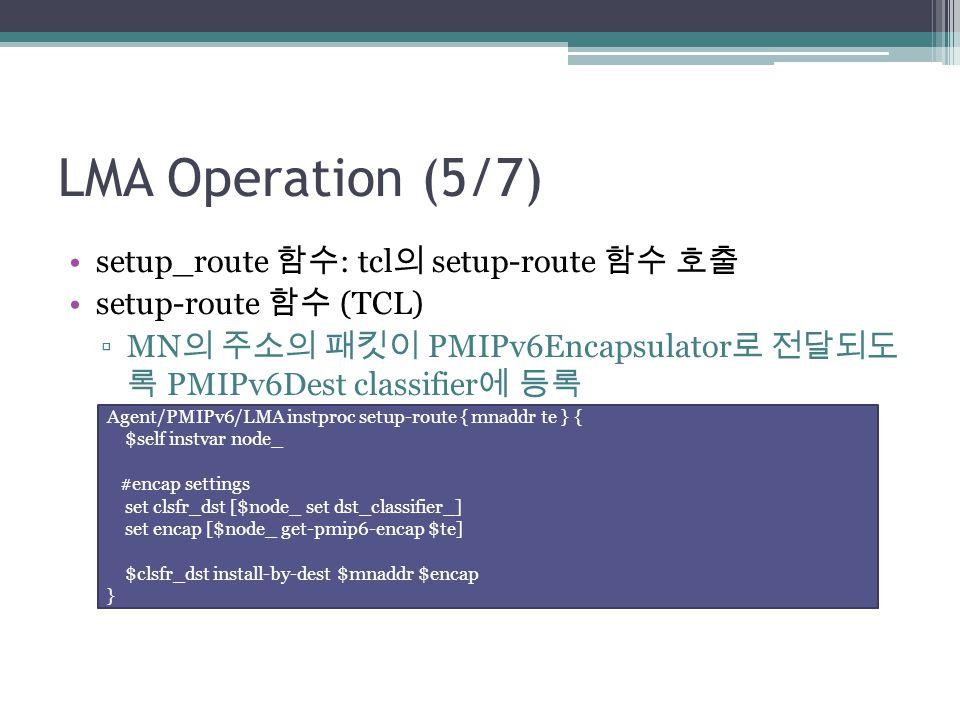 LMA Operation (5/7) setup_route 함수 : tcl 의 setup-route 함수 호출 setup-route 함수 (TCL) ▫MN 의 주소의 패킷이 PMIPv6Encapsulator 로 전달되도 록 PMIPv6Dest classifier 에 등록