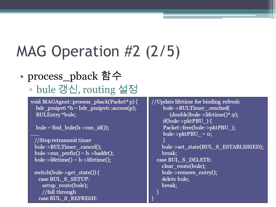 MAG Operation #2 (2/5) process_pback 함수 ▫bule 갱신, routing 설정 void MAGAgent::process_pback(Packet* p) { hdr_pmipv6 *h = hdr_pmipv6::access(p); BULEntry *bule; bule = find_bule(h->mn_id()); …… //Stop retransmit timer bule->BULTimer_.cancel(); bule->mn_prefix() = h->haddr(); bule->lifetime() = h->lifetime(); switch(bule->get_state()) { case BUL_S_SETUP: setup_route(bule); //fall through case BUL_S_REFRESH: //Update lifetime for binding refresh bule->BULTimer_.resched( (double)bule->lifetime()*.9); if(bule->pktPBU_) { Packet::free(bule->pktPBU_); bule->pktPBU_ = 0; } bule->set_state(BUL_S_ESTABLISHED); break; case BUL_S_DELETE: clear_route(bule); bule->remove_entry(); delete bule; break; }