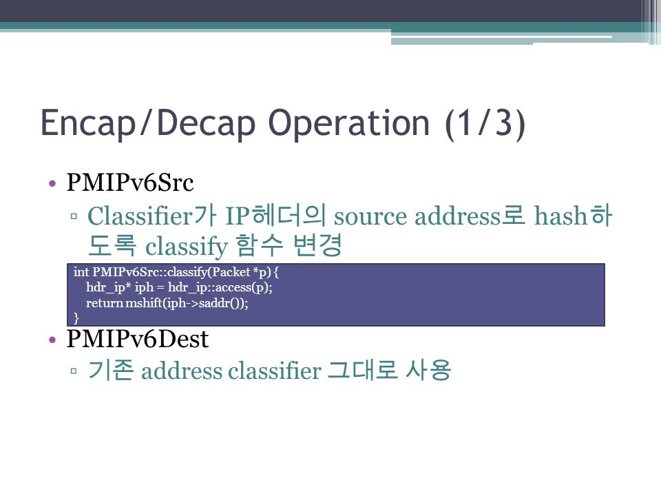 Encap/Decap Operation (1/3) PMIPv6Src ▫Classifier 가 IP 헤더의 source address 로 hash 하 도록 classify 함수 변경 PMIPv6Dest ▫ 기존 address classifier 그대로 사용 int PMIPv6Src::classify(Packet *p) { hdr_ip* iph = hdr_ip::access(p); return mshift(iph->saddr()); }