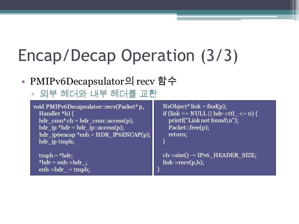 Encap/Decap Operation (3/3) PMIPv6Decapsulator 의 recv 함수 ▫ 외부 헤더와 내부 헤더를 교환 void PMIPv6Decapsulator::recv(Packet* p, Handler *h) { hdr_cmn* ch = hdr_c