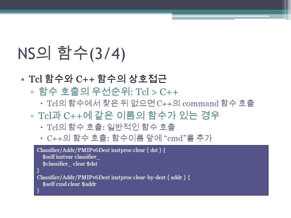 NS 의 함수 (3/4) Tcl 함수와 C++ 함수의 상호접근 ▫ 함수 호출의 우선순위 : Tcl > C++  Tcl 의 함수에서 찾은 뒤 없으면 C++ 의 command 함수 호출 ▫Tcl 과 C++ 에 같은 이름의 함수가 있는 경우  Tcl 의 함수 호출 : 일