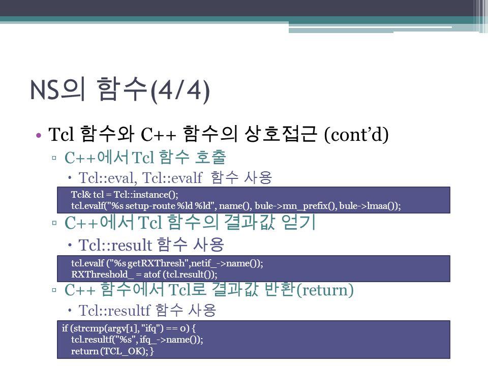 NS 의 함수 (4/4) Tcl 함수와 C++ 함수의 상호접근 (cont'd) ▫C++ 에서 Tcl 함수 호출  Tcl::eval, Tcl::evalf 함수 사용 ▫C++ 에서 Tcl 함수의 결과값 얻기  Tcl::result 함수 사용 ▫C++ 함수에서 Tcl 로