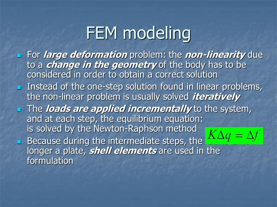 FEM modeling For large deformation problem: the non-linearity due to a change in the geometry of the body has to be considered in order to obtain a correct solution For large deformation problem: the non-linearity due to a change in the geometry of the body has to be considered in order to obtain a correct solution Instead of the one-step solution found in linear problems, the non-linear problem is usually solved iteratively Instead of the one-step solution found in linear problems, the non-linear problem is usually solved iteratively The loads are applied incrementally to the system, and at each step, the equilibrium equation: is solved by the Newton-Raphson method The loads are applied incrementally to the system, and at each step, the equilibrium equation: is solved by the Newton-Raphson method Because during the intermediate steps, the fabric is no longer a plate, shell elements are used in the formulation Because during the intermediate steps, the fabric is no longer a plate, shell elements are used in the formulation