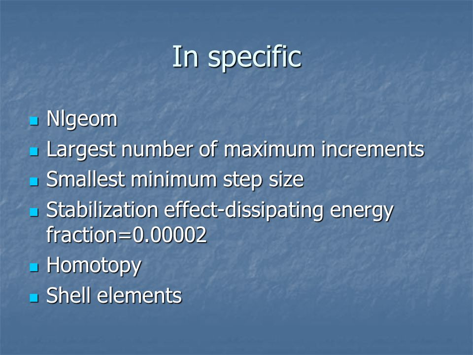 In specific Nlgeom Nlgeom Largest number of maximum increments Largest number of maximum increments Smallest minimum step size Smallest minimum step size Stabilization effect-dissipating energy fraction=0.00002 Stabilization effect-dissipating energy fraction=0.00002 Homotopy Homotopy Shell elements Shell elements