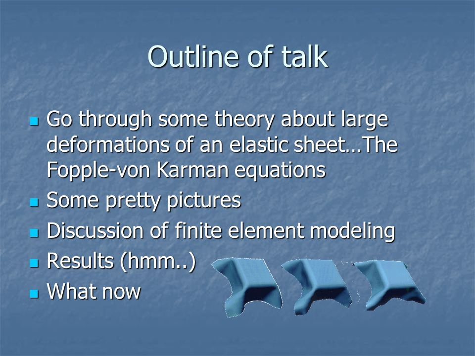Outline of talk Go through some theory about large deformations of an elastic sheet…The Fopple-von Karman equations Go through some theory about large deformations of an elastic sheet…The Fopple-von Karman equations Some pretty pictures Some pretty pictures Discussion of finite element modeling Discussion of finite element modeling Results (hmm..) Results (hmm..) What now What now