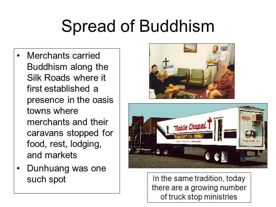 Spread of Buddhism Merchants carried Buddhism along the Silk Roads where it first established a presence in the oasis towns where merchants and their