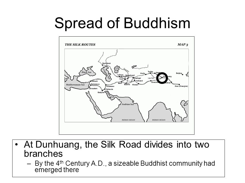 Spread of Buddhism At Dunhuang, the Silk Road divides into two branches –By the 4 th Century A.D., a sizeable Buddhist community had emerged there