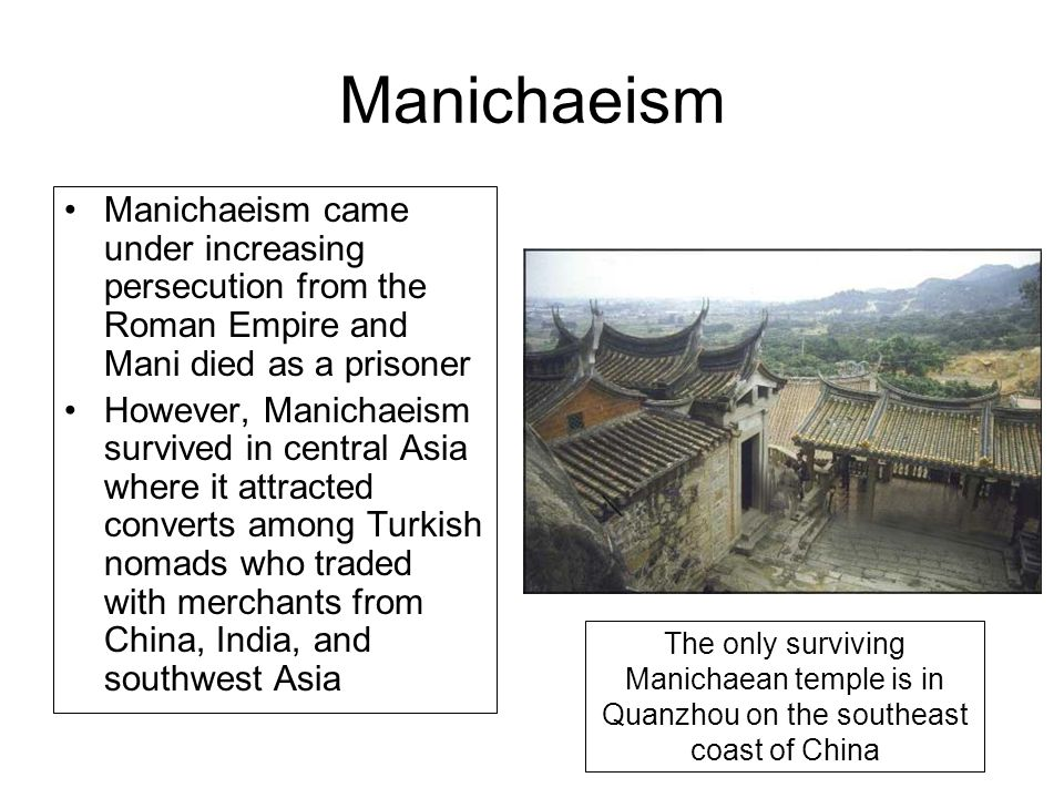 Manichaeism Manichaeism came under increasing persecution from the Roman Empire and Mani died as a prisoner However, Manichaeism survived in central A