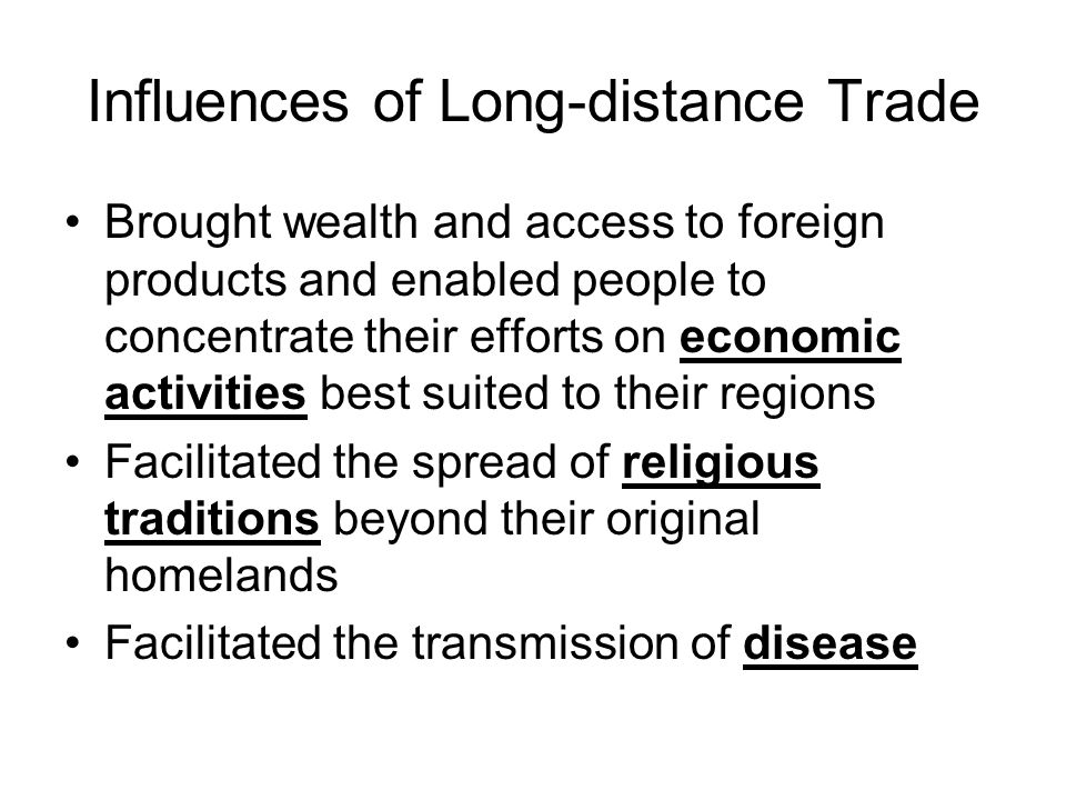 Influences of Long-distance Trade Brought wealth and access to foreign products and enabled people to concentrate their efforts on economic activities