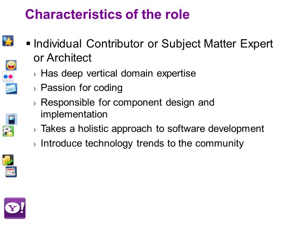 Characteristics of the role  Individual Contributor or Subject Matter Expert or Architect › Has deep vertical domain expertise › Passion for coding › Responsible for component design and implementation › Takes a holistic approach to software development › Introduce technology trends to the community