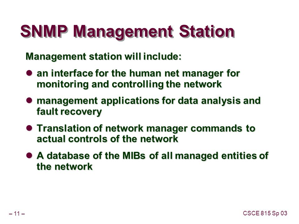 – 11 – CSCE 815 Sp 03 SNMP Management Station Management station will include: an interface for the human net manager for monitoring and controlling t