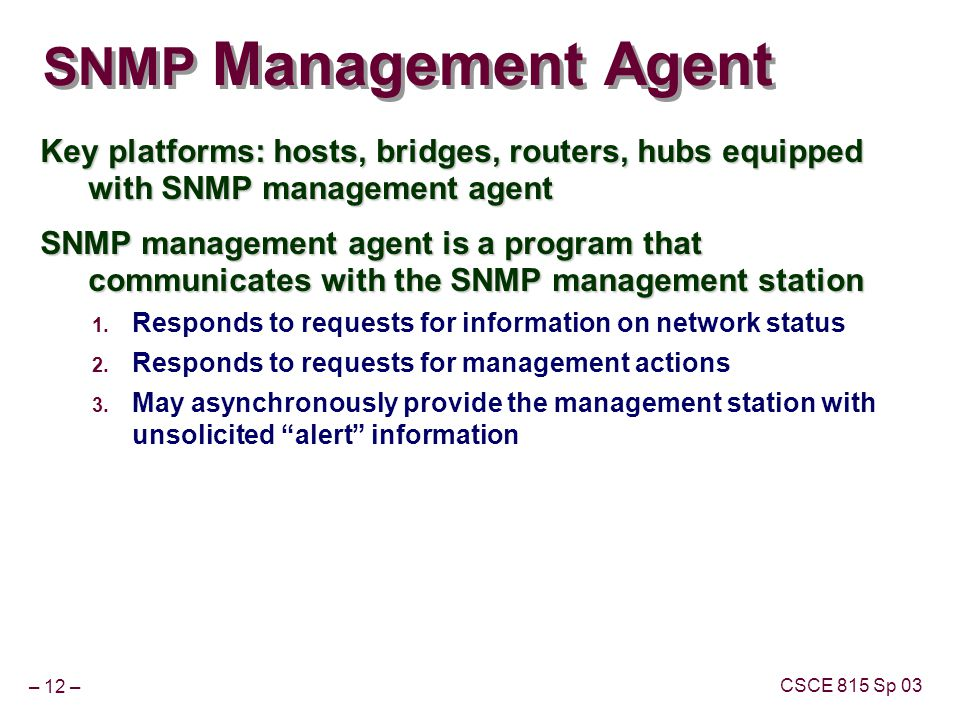 – 12 – CSCE 815 Sp 03 SNMP Management Agent Key platforms: hosts, bridges, routers, hubs equipped with SNMP management agent SNMP management agent is