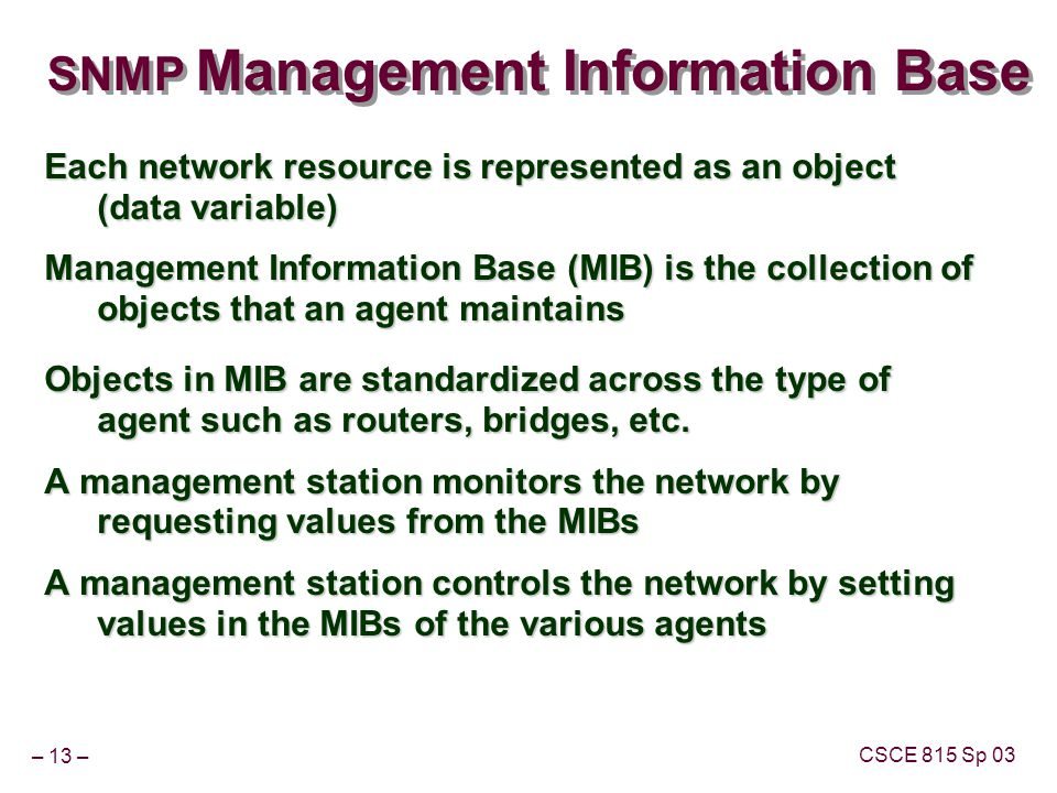 – 13 – CSCE 815 Sp 03 SNMP Management Information Base Each network resource is represented as an object (data variable) Management Information Base (MIB) is the collection of objects that an agent maintains Objects in MIB are standardized across the type of agent such as routers, bridges, etc.