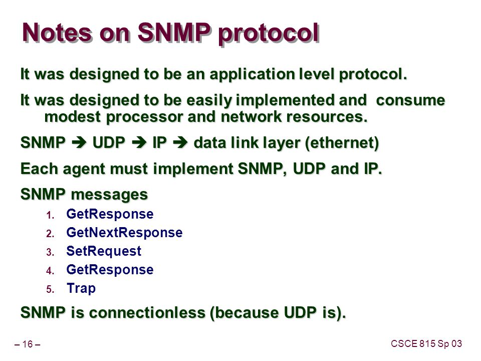 – 16 – CSCE 815 Sp 03 Notes on SNMP protocol It was designed to be an application level protocol. It was designed to be easily implemented and consume