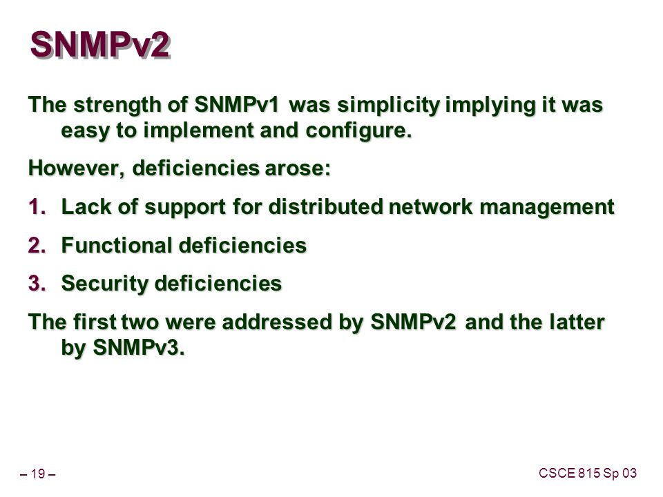 – 19 – CSCE 815 Sp 03 SNMPv2 The strength of SNMPv1 was simplicity implying it was easy to implement and configure.