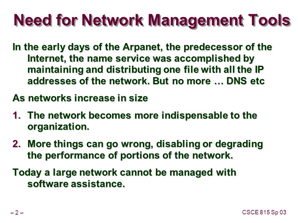 – 2 – CSCE 815 Sp 03 Need for Network Management Tools In the early days of the Arpanet, the predecessor of the Internet, the name service was accomplished by maintaining and distributing one file with all the IP addresses of the network.
