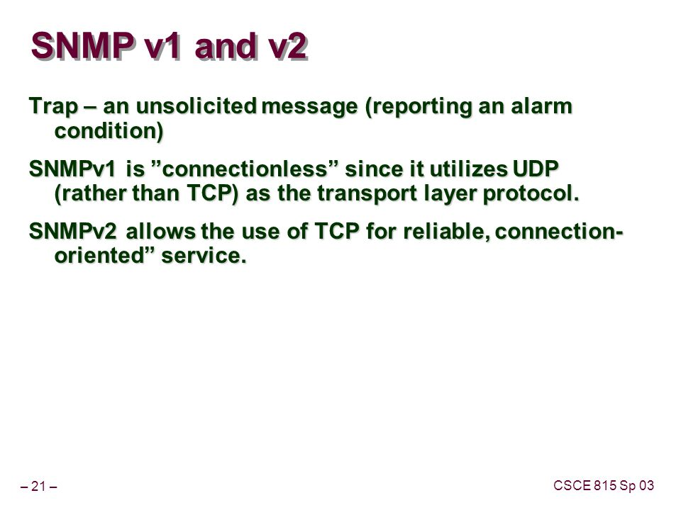 """– 21 – CSCE 815 Sp 03 SNMP v1 and v2 Trap – an unsolicited message (reporting an alarm condition) SNMPv1 is """"connectionless"""" since it utilizes UDP (ra"""