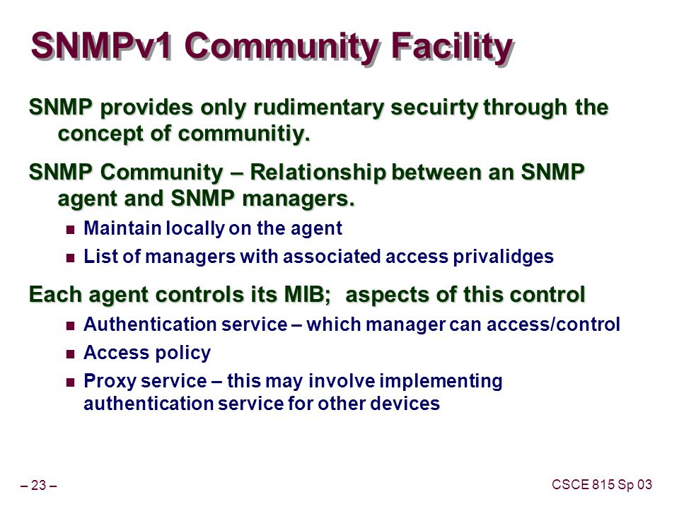 – 23 – CSCE 815 Sp 03 SNMPv1 Community Facility SNMP provides only rudimentary secuirty through the concept of communitiy. SNMP Community – Relationsh