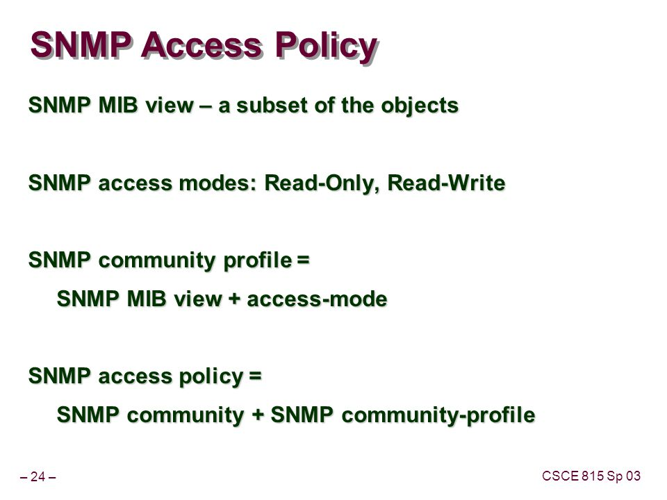 – 24 – CSCE 815 Sp 03 SNMP Access Policy SNMP MIB view – a subset of the objects SNMP access modes: Read-Only, Read-Write SNMP community profile = SNMP MIB view + access-mode SNMP access policy = SNMP community + SNMP community-profile