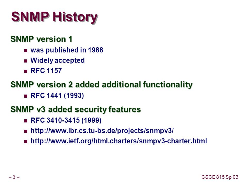 – 3 – CSCE 815 Sp 03 SNMP History SNMP version 1 was published in 1988 Widely accepted RFC 1157 SNMP version 2 added additional functionality RFC 1441