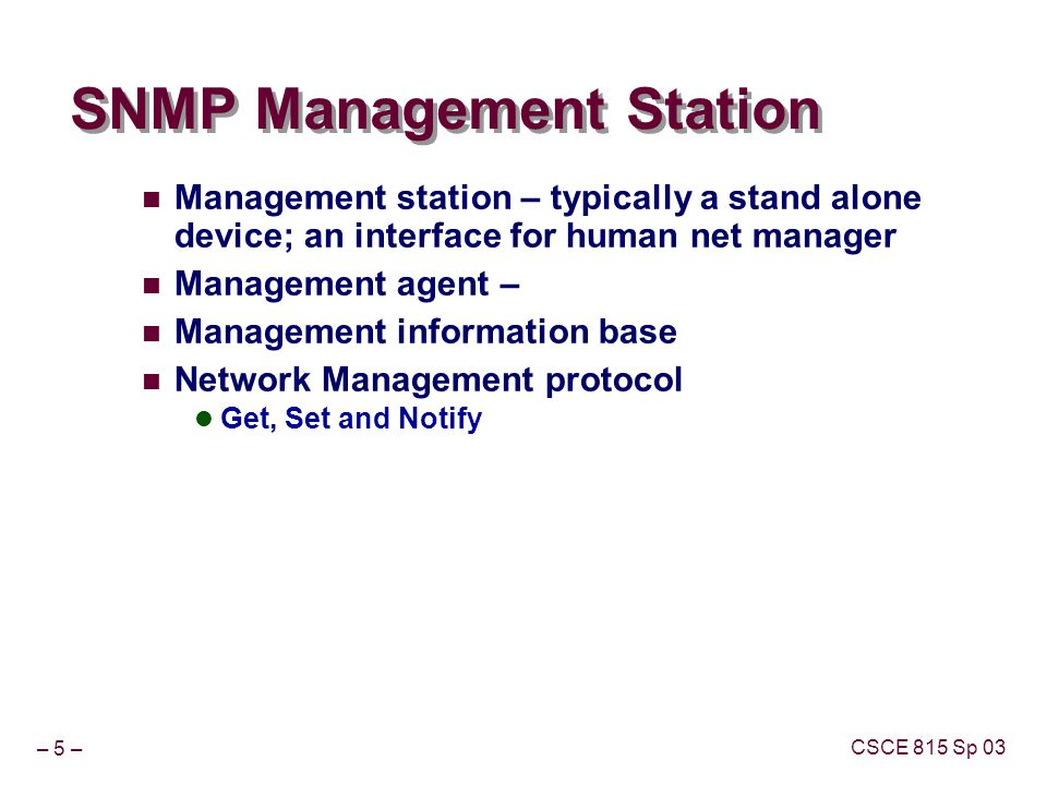 – 6 – CSCE 815 Sp 03 SNMP GOALS UBIQUITY PCs AND CRAYs INCLUSION OF MANAGEMENT SHOULD BE INEXPENSIVE SMALL CODE LIMITED FUNCTIONALITY MANAGEMENT EXTENSIONS SHOULD BE POSSIBLE NEW MIBs MANAGEMENT SHOULD BE ROBUST CONNECTIONLESS TRANSPORT Resource/reference for next few slides http://www.simpleweb.org/tutorials/slides-ppt.html Copyright © 2001 by Aiko Pras These sheets may be used for educational purposes