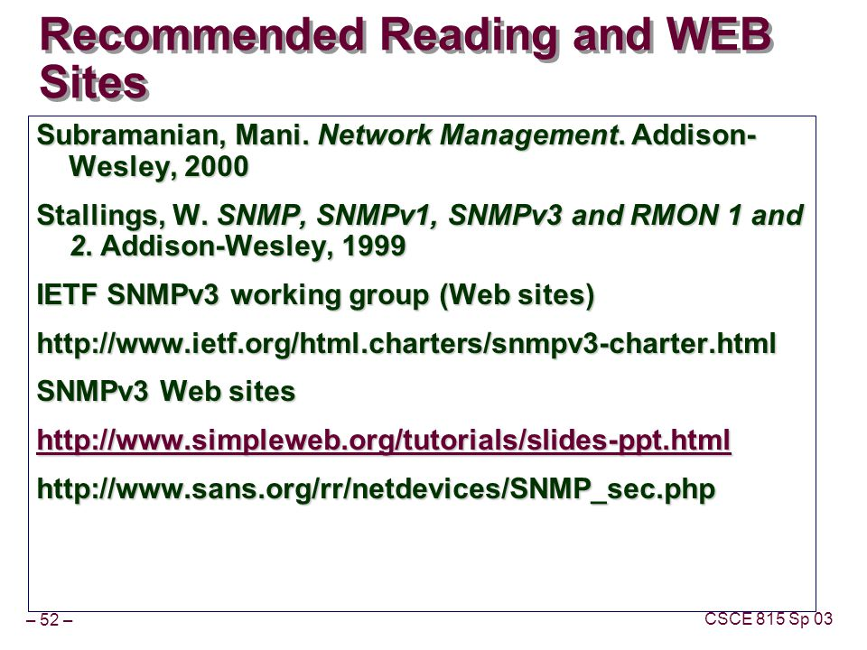 – 52 – CSCE 815 Sp 03 Recommended Reading and WEB Sites Subramanian, Mani. Network Management. Addison- Wesley, 2000 Stallings, W. SNMP, SNMPv1, SNMPv
