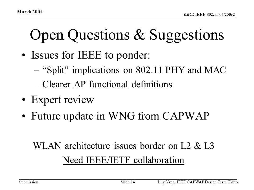 doc.: IEEE 802.11-04/250r2 Submission March 2004 Lily Yang, IETF CAPWAP Design Team EditorSlide 14 Open Questions & Suggestions Issues for IEEE to ponder: – Split implications on 802.11 PHY and MAC –Clearer AP functional definitions Expert review Future update in WNG from CAPWAP WLAN architecture issues border on L2 & L3 Need IEEE/IETF collaboration