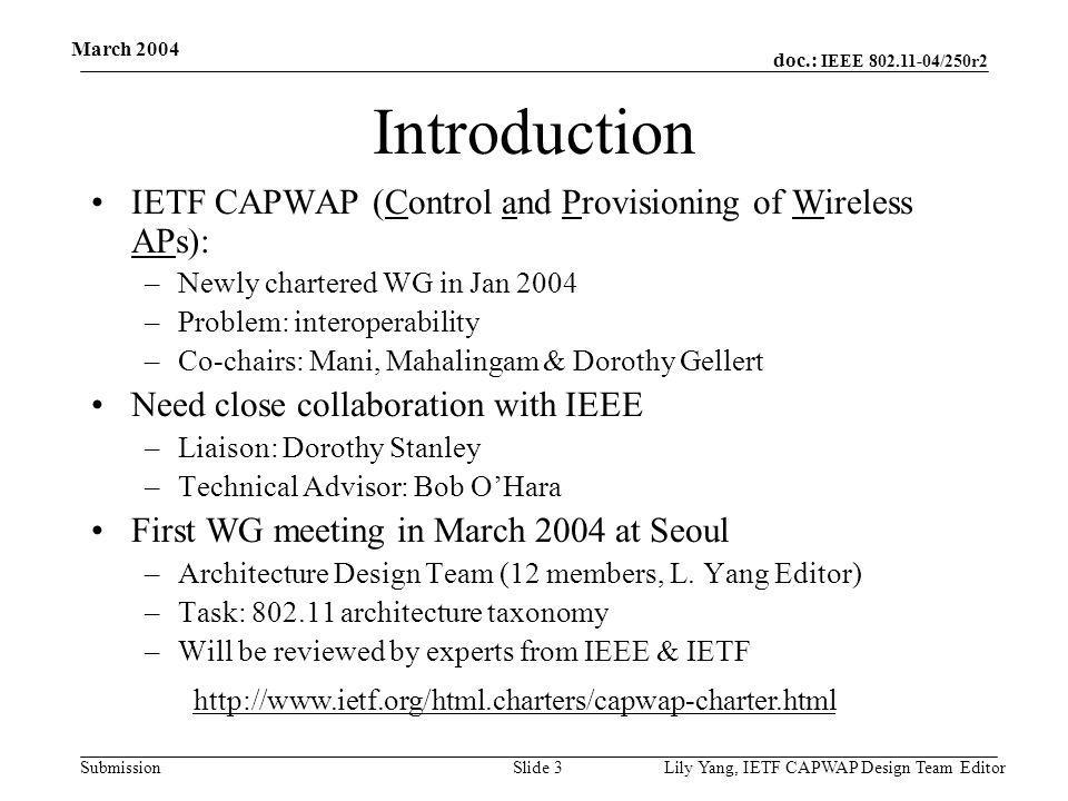 doc.: IEEE 802.11-04/250r2 Submission March 2004 Lily Yang, IETF CAPWAP Design Team EditorSlide 3 Introduction IETF CAPWAP (Control and Provisioning of Wireless APs): –Newly chartered WG in Jan 2004 –Problem: interoperability –Co-chairs: Mani, Mahalingam & Dorothy Gellert Need close collaboration with IEEE –Liaison: Dorothy Stanley –Technical Advisor: Bob O'Hara First WG meeting in March 2004 at Seoul –Architecture Design Team (12 members, L.