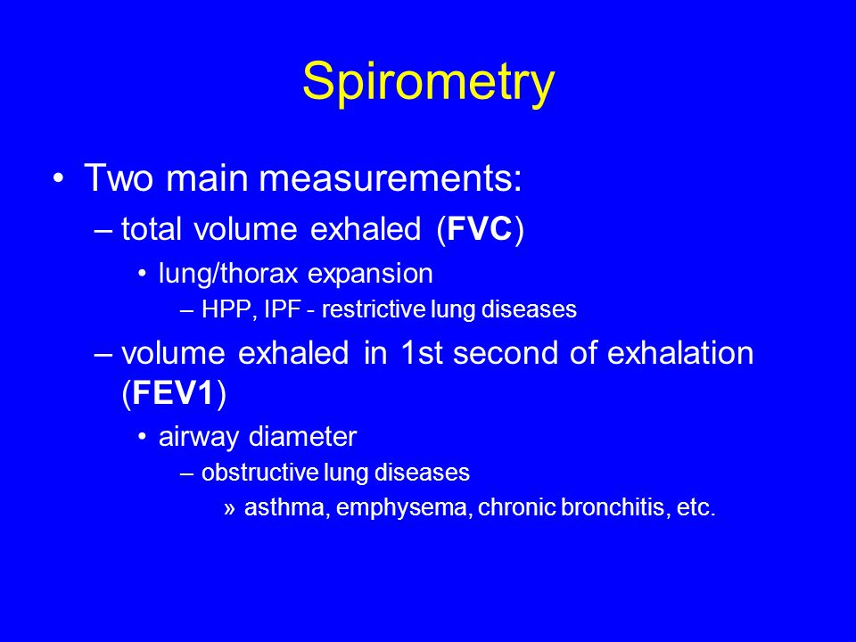 Spirometry Two main measurements: –total volume exhaled (FVC) lung/thorax expansion –HPP, IPF - restrictive lung diseases –volume exhaled in 1st secon