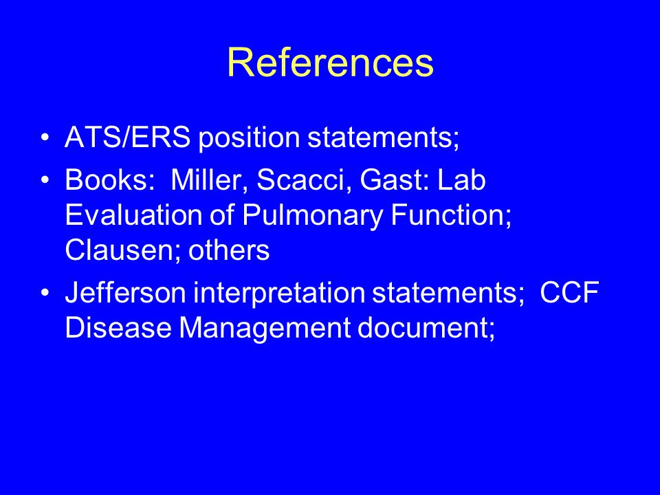 References ATS/ERS position statements; Books: Miller, Scacci, Gast: Lab Evaluation of Pulmonary Function; Clausen; others Jefferson interpretation st