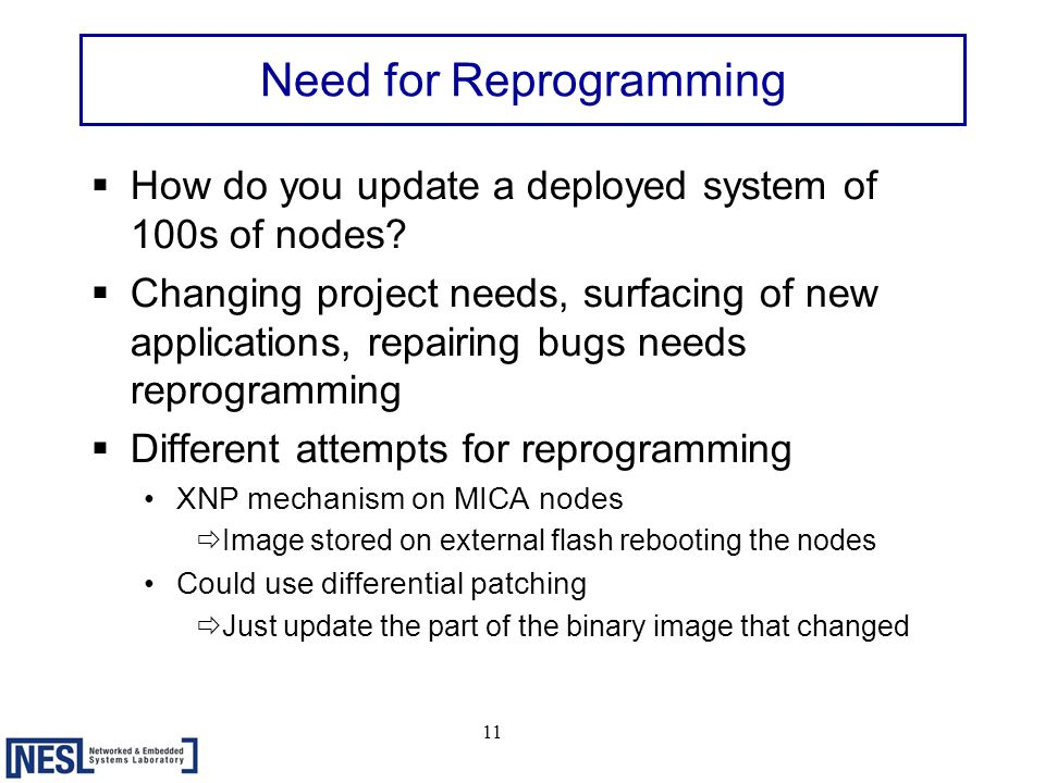 11 Need for Reprogramming  How do you update a deployed system of 100s of nodes.