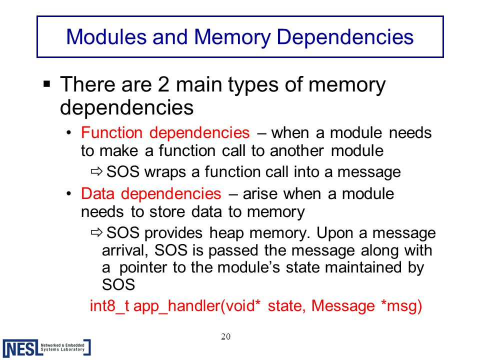 20 Modules and Memory Dependencies  There are 2 main types of memory dependencies Function dependencies – when a module needs to make a function call to another module ð SOS wraps a function call into a message Data dependencies – arise when a module needs to store data to memory ð SOS provides heap memory.