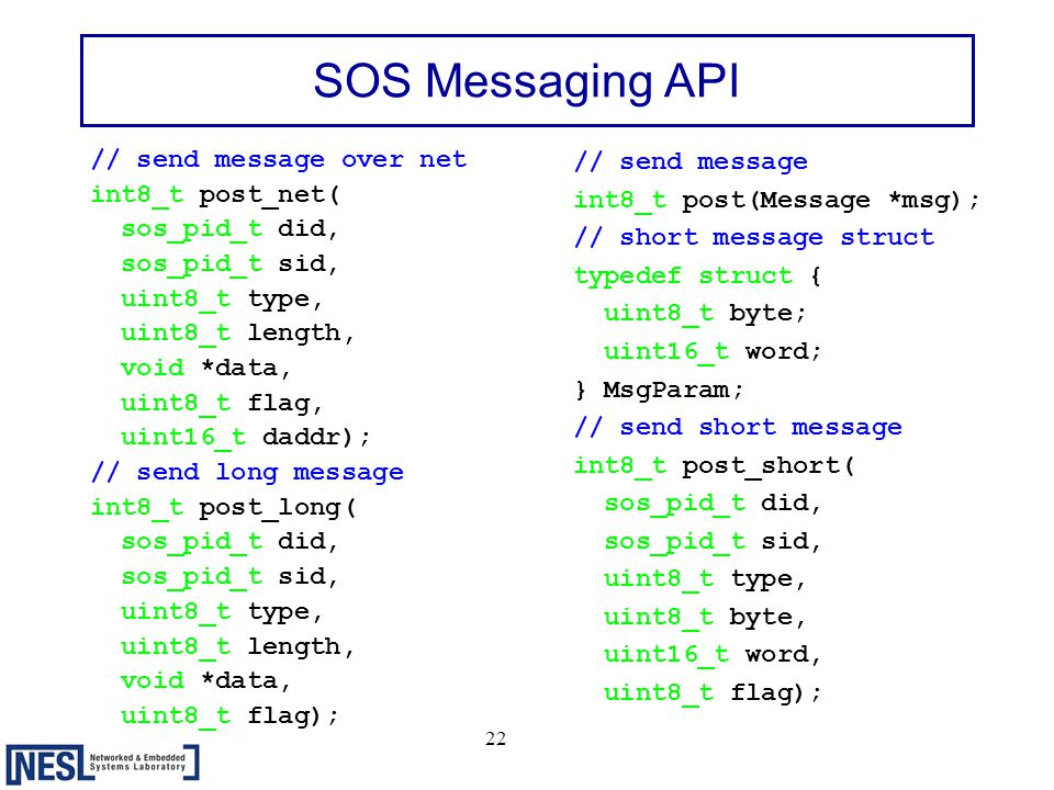 22 SOS Messaging API // send message over net int8_t post_net( sos_pid_t did, sos_pid_t sid, uint8_t type, uint8_t length, void *data, uint8_t flag, uint16_t daddr); // send long message int8_t post_long( sos_pid_t did, sos_pid_t sid, uint8_t type, uint8_t length, void *data, uint8_t flag); // send message int8_t post(Message *msg); // short message struct typedef struct { uint8_t byte; uint16_t word; } MsgParam; // send short message int8_t post_short( sos_pid_t did, sos_pid_t sid, uint8_t type, uint8_t byte, uint16_t word, uint8_t flag);