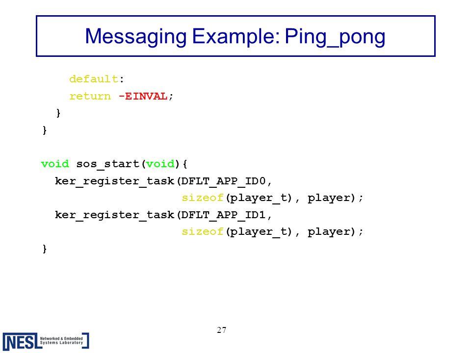 27 Messaging Example: Ping_pong default: return -EINVAL; } void sos_start(void){ ker_register_task(DFLT_APP_ID0, sizeof(player_t), player); ker_register_task(DFLT_APP_ID1, sizeof(player_t), player); }