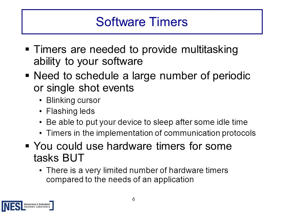 7 Designing a Software Timer Tasks deposit their events in a queue Application handler functions Software timer processHandler for the hardware 10ms timer check Delta Queue For expired timers