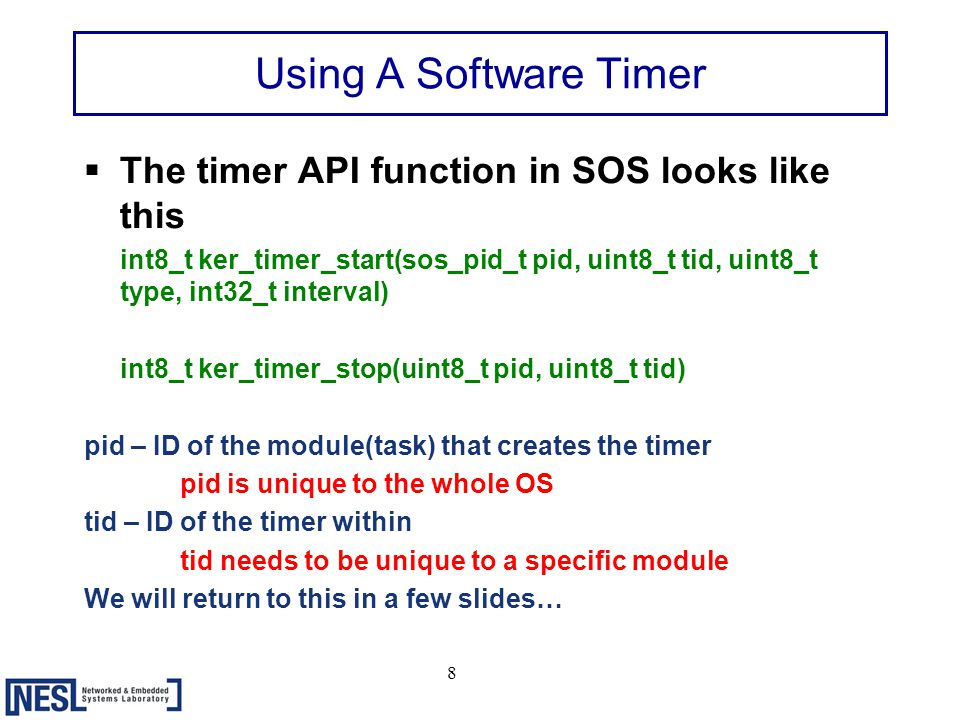 8 Using A Software Timer  The timer API function in SOS looks like this int8_t ker_timer_start(sos_pid_t pid, uint8_t tid, uint8_t type, int32_t interval) int8_t ker_timer_stop(uint8_t pid, uint8_t tid) pid – ID of the module(task) that creates the timer pid is unique to the whole OS tid – ID of the timer within tid needs to be unique to a specific module We will return to this in a few slides…