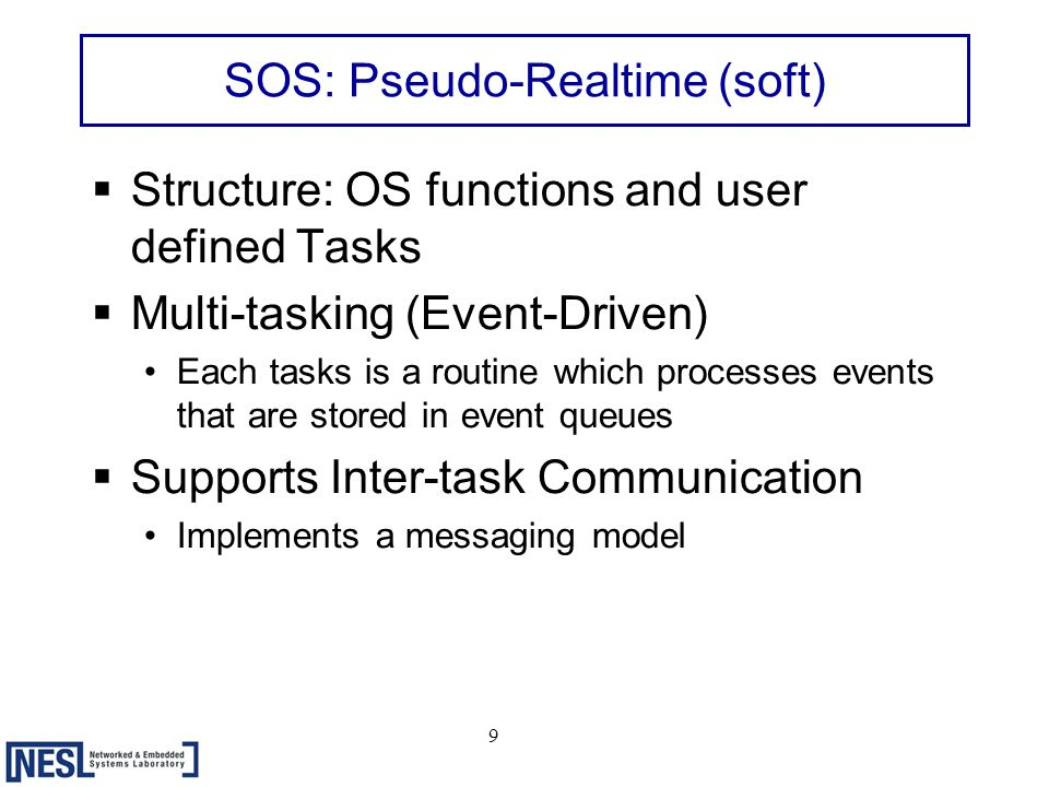 9 SOS: Pseudo-Realtime (soft)  Structure: OS functions and user defined Tasks  Multi-tasking (Event-Driven) Each tasks is a routine which processes events that are stored in event queues  Supports Inter-task Communication Implements a messaging model